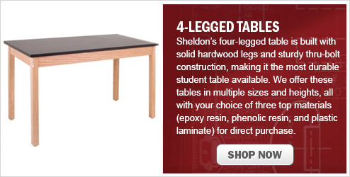 4-Legged Tables Sheldon's four-legged table is built with solid hardwood legs and sturdy thru-bolt construction, making it the most durable student table available. We offer these tables in multiple sizes and heights, all with your choice of three top materials (epoxy resin, phenolic resin, and plastic laminate) for direct purchase.